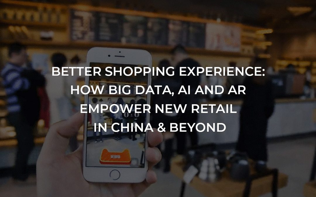 Better Shopping Experience: How Big Data, AI And AR Empower New Retail in China & Beyond
